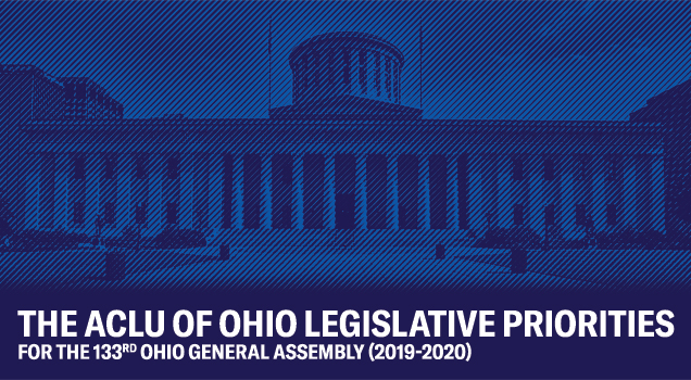 The ACLU of Ohio Legislative Priorities for the 133rd Ohio General Assembly (2019-2020)