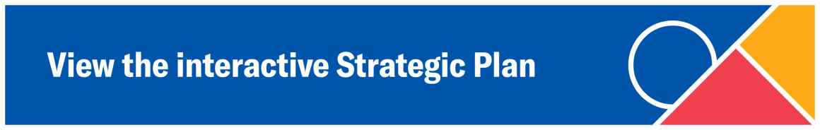 """Blue background with a red triangle, orange triangle, and blue circle - all with a white border - with white text that reads """"View the Interactive Strategic Plan"""""""
