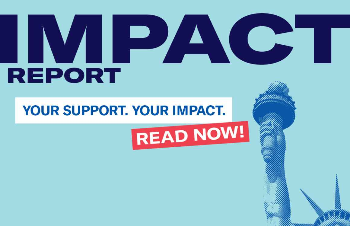 Impact Report. Your Support. Your Impact. Read Now! Statue of Liberty's Arm, torch, and partial crown in blue overlay on an azure background