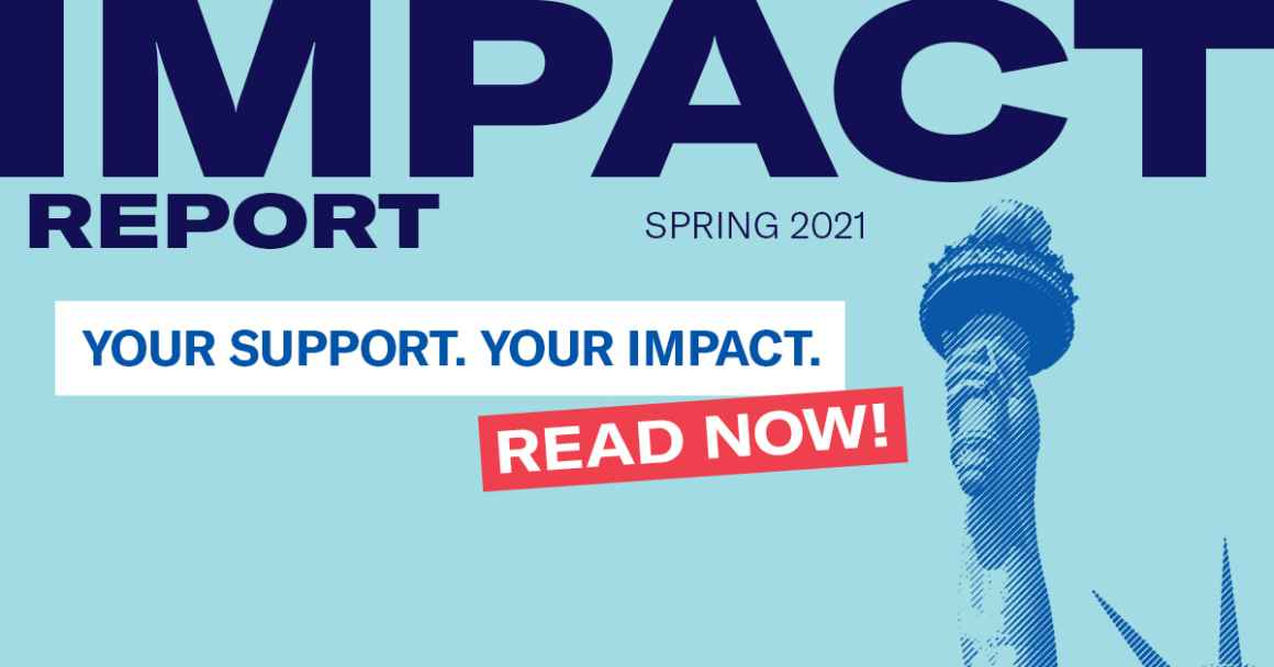 Impact Report, Spring 2021, Your support. Your impact. Read Now! with a blue Statue of Liberty torch